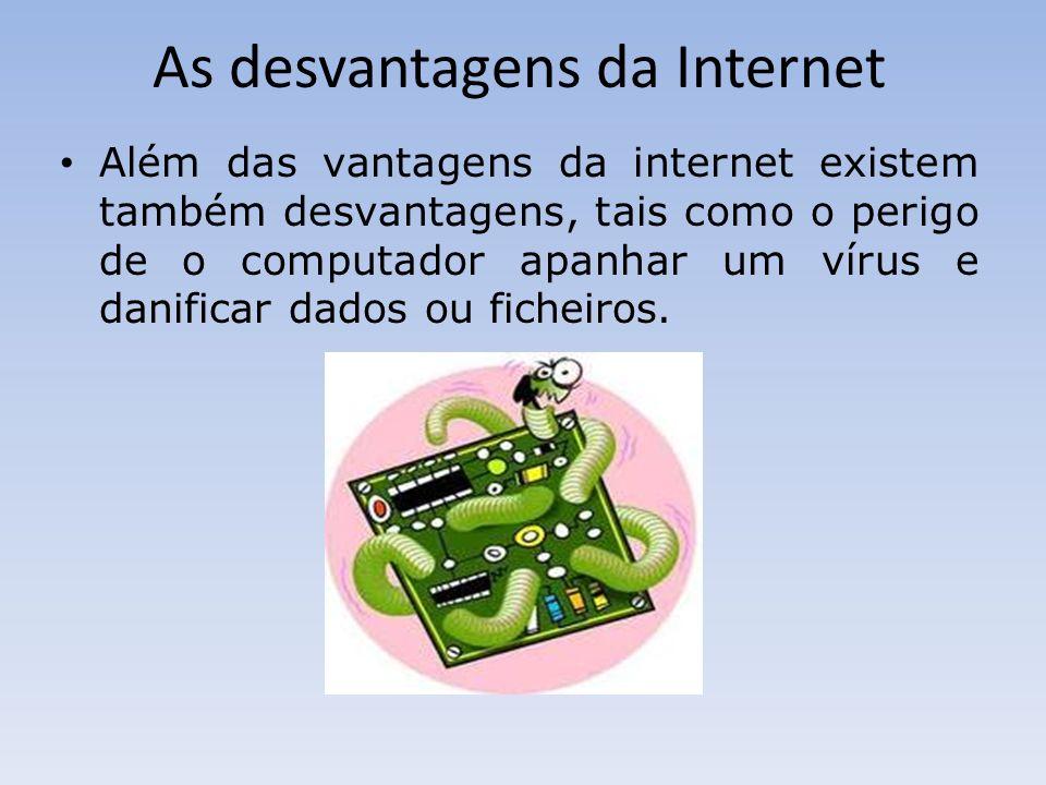 As desvantagens da Internet Além das vantagens da internet existem também desvantagens, tais como o perigo de o computador apanhar um vírus e danificar dados ou ficheiros.
