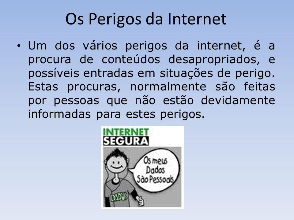 Os Perigos da Internet Um dos vários perigos da internet, é a procura de conteúdos desapropriados, e possíveis entradas em situações de perigo. Estas