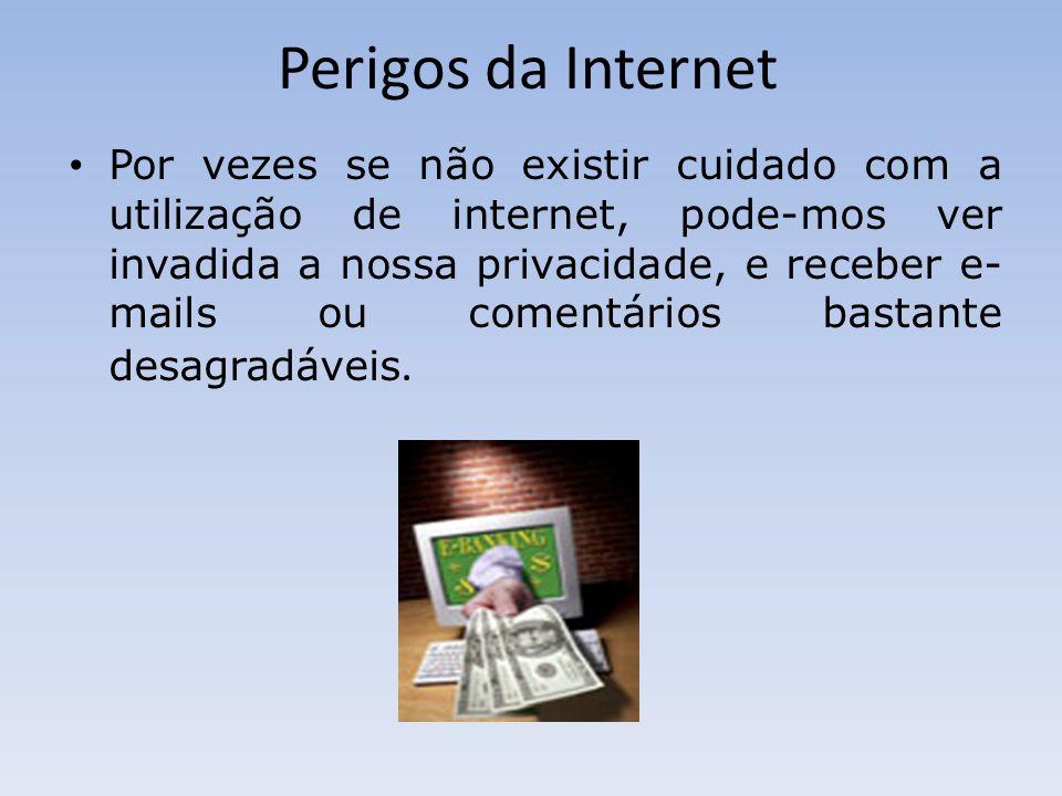 Perigos da Internet Por vezes se não existir cuidado com a utilização de internet, pode-mos ver invadida a nossa privacidade, e receber e- mails ou co