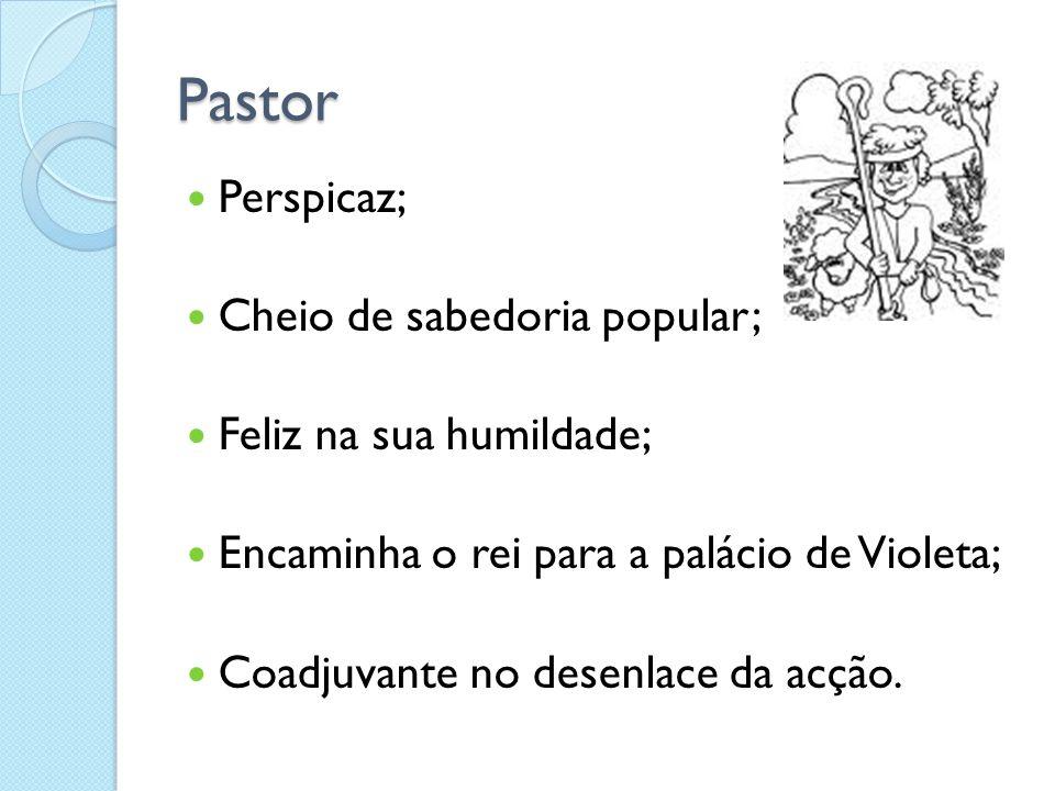Pastor Perspicaz; Cheio de sabedoria popular; Feliz na sua humildade; Encaminha o rei para a palácio de Violeta; Coadjuvante no desenlace da acção.