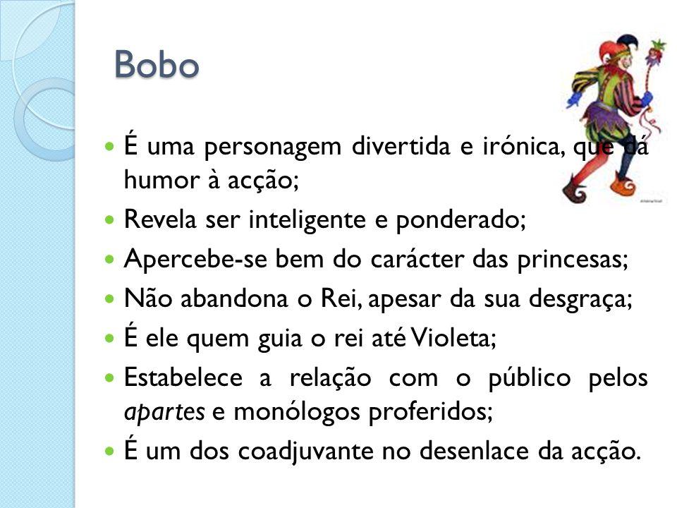 Bobo É uma personagem divertida e irónica, que dá humor à acção; Revela ser inteligente e ponderado; Apercebe-se bem do carácter das princesas; Não abandona o Rei, apesar da sua desgraça; É ele quem guia o rei até Violeta; Estabelece a relação com o público pelos apartes e monólogos proferidos; É um dos coadjuvante no desenlace da acção.