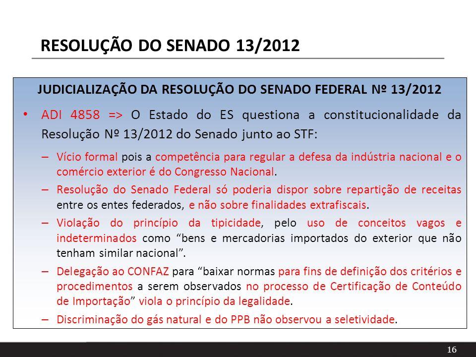 16 JUDICIALIZAÇÃO DA RESOLUÇÃO DO SENADO FEDERAL Nº 13/2012 ADI 4858 => O Estado do ES questiona a constitucionalidade da Resolução Nº 13/2012 do Sena