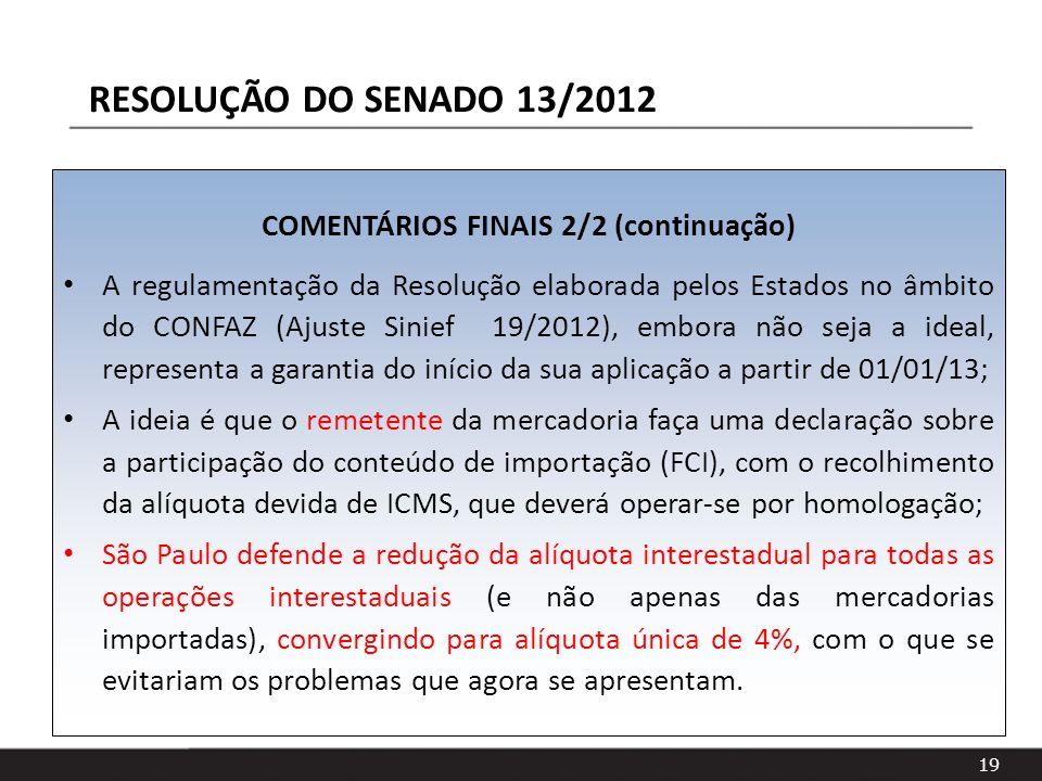 19 COMENTÁRIOS FINAIS 2/2 (continuação) A regulamentação da Resolução elaborada pelos Estados no âmbito do CONFAZ (Ajuste Sinief 19/2012), embora não