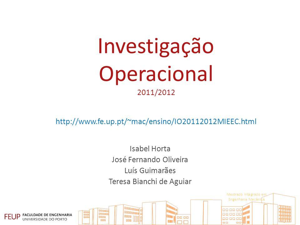 Investigação Operacional 2011/2012 http://www.fe.up.pt/~mac/ensino/IO20112012MIEEC.html Isabel Horta José Fernando Oliveira Luís Guimarães Teresa Bianchi de Aguiar Mestrado Integrado em Engenharia Mecânica