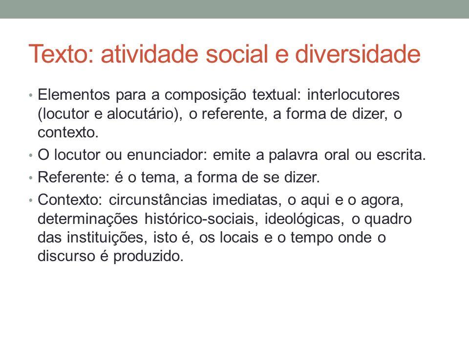 Texto: atividade social e diversidade Elementos para a composição textual: interlocutores (locutor e alocutário), o referente, a forma de dizer, o con
