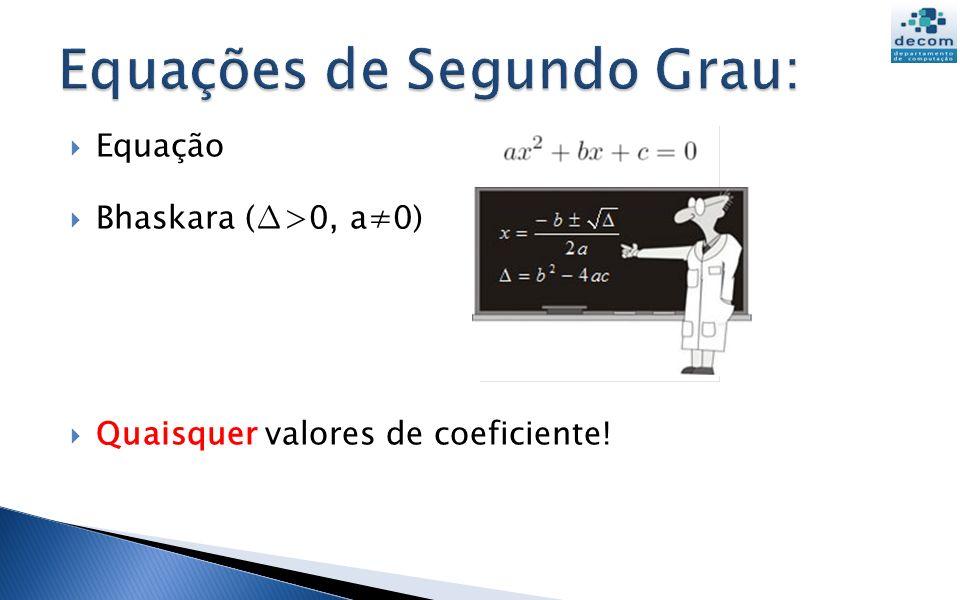 Equação Bhaskara (>0, a0) Quaisquer valores de coeficiente!
