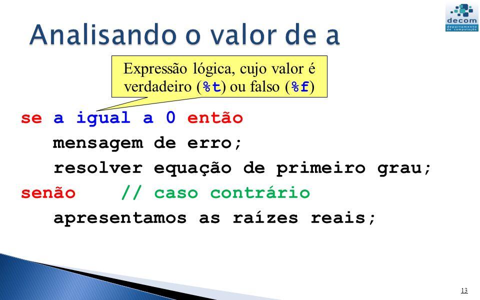 13 se a igual a 0 então mensagem de erro; resolver equação de primeiro grau; senão // caso contrário apresentamos as raízes reais; Expressão lógica, cujo valor é verdadeiro ( %t ) ou falso ( %f )
