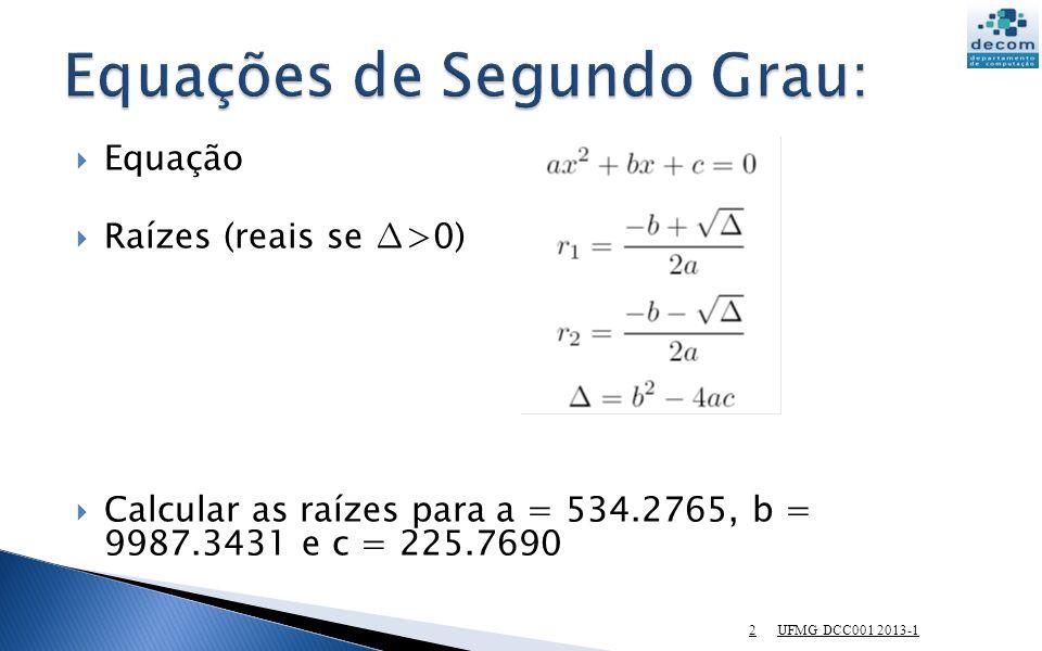 UFMG DCC001 2013-1 2 Equação Raízes (reais se >0) Calcular as raízes para a = 534.2765, b = 9987.3431 e c = 225.7690