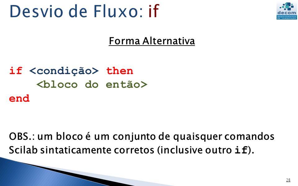 28 Forma Alternativa if then end OBS.: um bloco é um conjunto de quaisquer comandos Scilab sintaticamente corretos (inclusive outro if ).