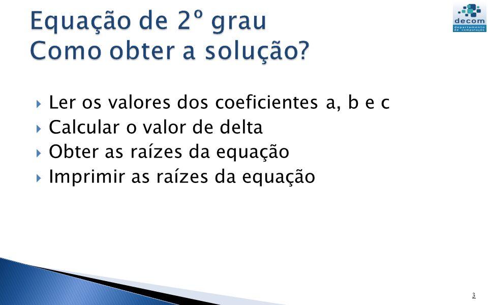 Ler os valores dos coeficientes a, b e c Calcular o valor de delta Obter as raízes da equação Imprimir as raízes da equação 3