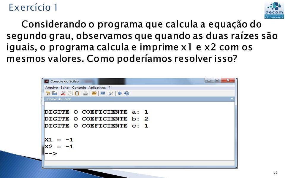 31 Considerando o programa que calcula a equação do segundo grau, observamos que quando as duas raízes são iguais, o programa calcula e imprime x1 e x2 com os mesmos valores.