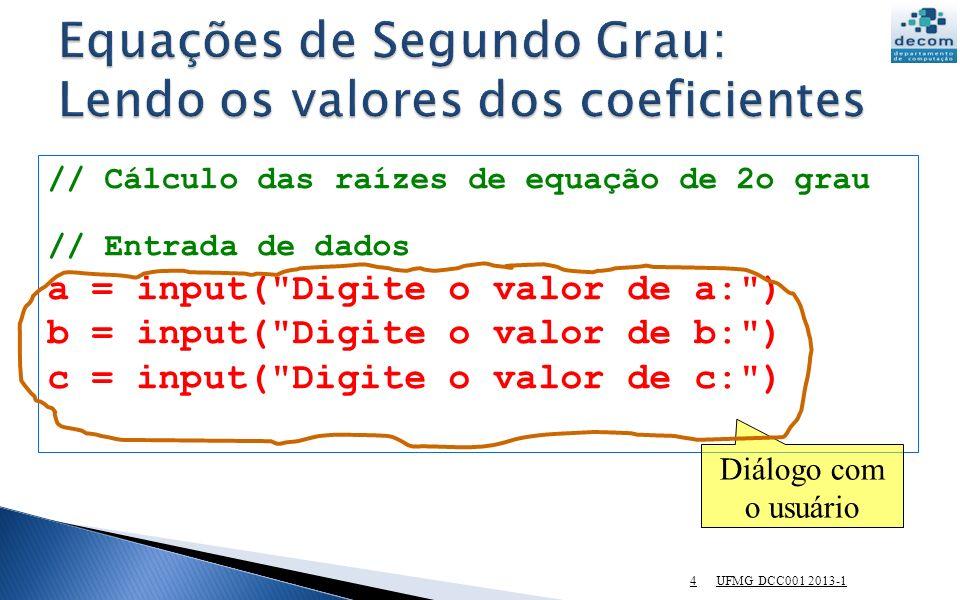 UFMG DCC001 2013-1 4 // Cálculo das raízes de equação de 2o grau // Entrada de dados a = input( Digite o valor de a: ) b = input( Digite o valor de b: ) c = input( Digite o valor de c: ) Diálogo com o usuário