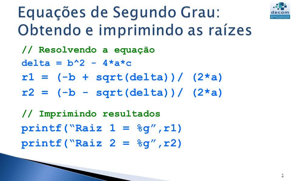 // Resolvendo a equação delta = b^2 - 4*a*c r1 = (-b + sqrt(delta))/ (2*a) r2 = (-b - sqrt(delta))/ (2*a) // Imprimindo resultados printf(Raiz 1 = %g,r1) printf(Raiz 2 = %g,r2) 5