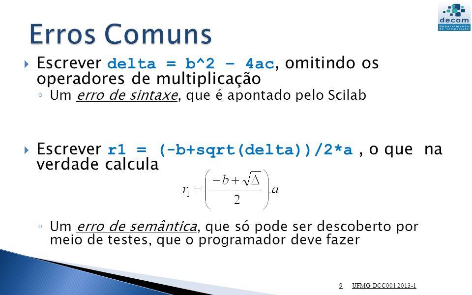 Escrever delta = b^2 – 4ac, omitindo os operadores de multiplicação Um erro de sintaxe, que é apontado pelo Scilab Escrever r1 = (-b+sqrt(delta))/2*a, o que na verdade calcula Um erro de semântica, que só pode ser descoberto por meio de testes, que o programador deve fazer UFMG DCC001 2013-1 9