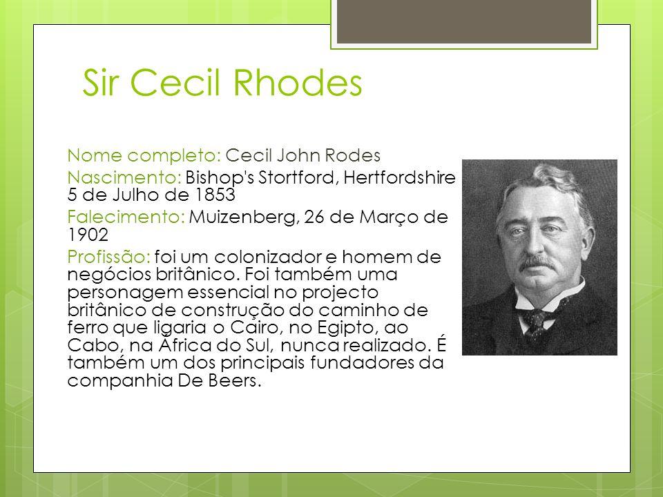 Sir Cecil Rhodes Nome completo: Cecil John Rodes Nascimento: Bishop's Stortford, Hertfordshire 5 de Julho de 1853 Falecimento: Muizenberg, 26 de Março