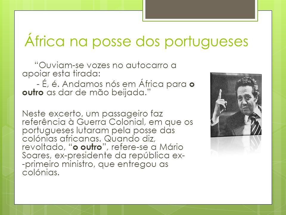 África na posse dos portugueses Ouviam-se vozes no autocarro a apoiar esta tirada: - É, é. Andamos nós em África para o outro as dar de mão beijada. N