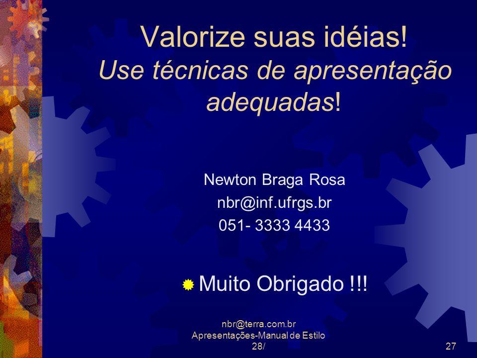 nbr@terra.com.br Apresentações-Manual de Estilo 28/27 Valorize suas idéias! Use técnicas de apresentação adequadas! Newton Braga Rosa nbr@inf.ufrgs.br
