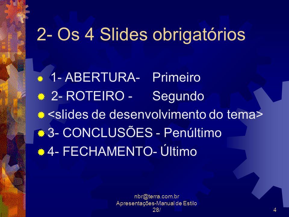 nbr@terra.com.br Apresentações-Manual de Estilo 28/4 2- Os 4 Slides obrigatórios 1- ABERTURA- Primeiro 2- ROTEIRO - Segundo 3- CONCLUSÕES - Penúltimo