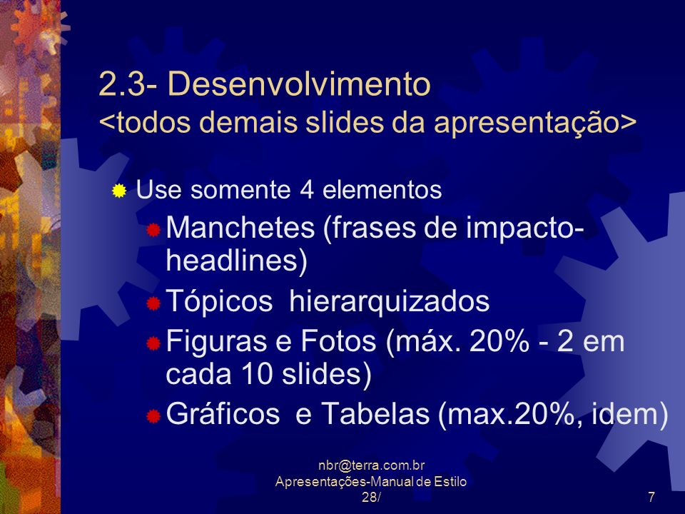 nbr@terra.com.br Apresentações-Manual de Estilo 28/7 2.3- Desenvolvimento Use somente 4 elementos Manchetes (frases de impacto- headlines) Tópicos hie