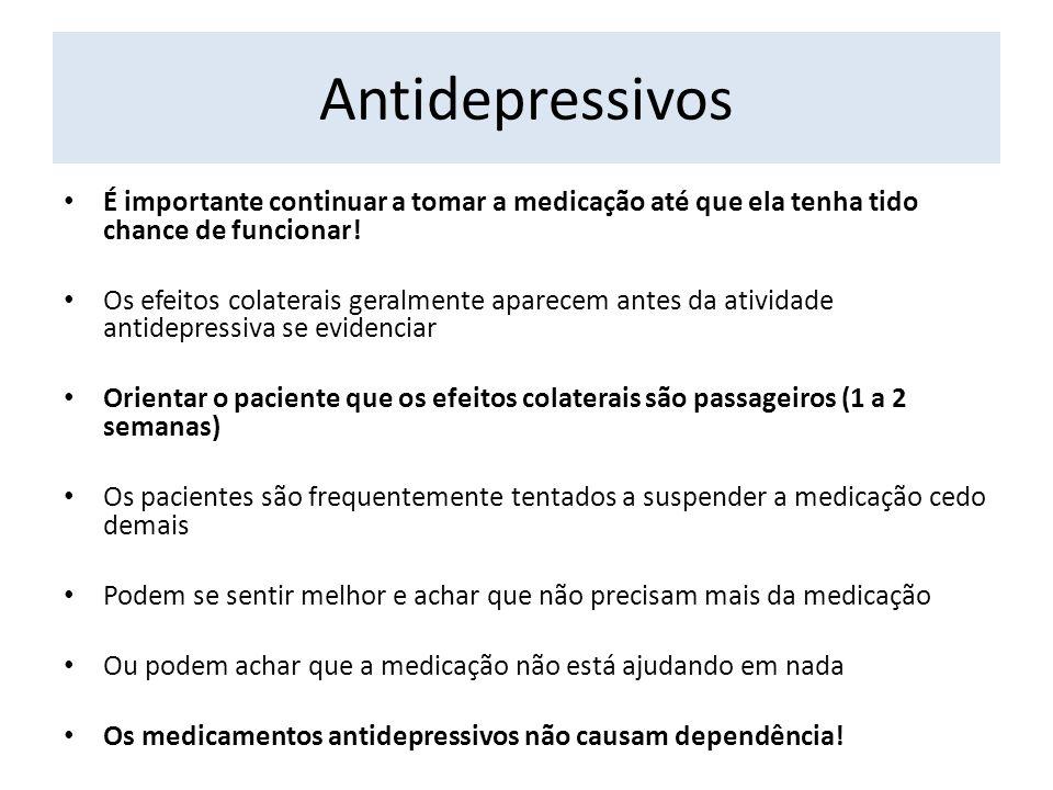 Antidepressivos É importante continuar a tomar a medicação até que ela tenha tido chance de funcionar! Os efeitos colaterais geralmente aparecem antes