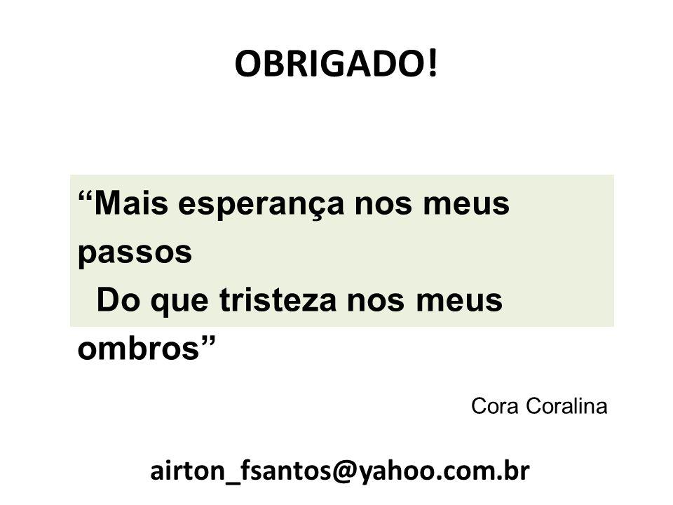 Mais esperança nos meus passos Do que tristeza nos meus ombros Cora Coralina OBRIGADO! airton_fsantos@yahoo.com.br