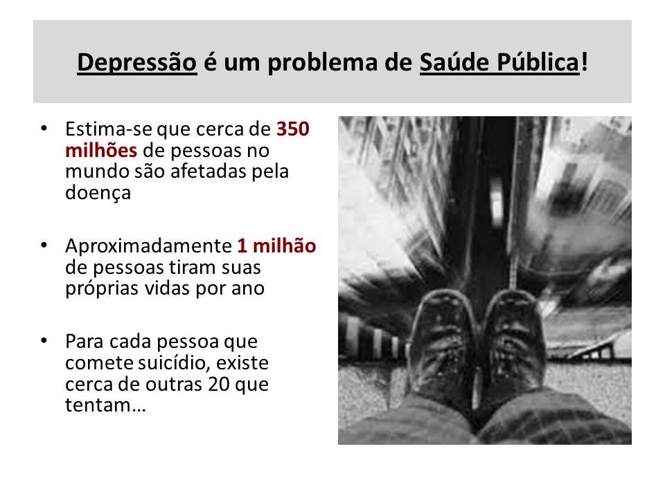 Depressão é um problema de Saúde Pública! Estima-se que cerca de 350 milhões de pessoas no mundo são afetadas pela doença Aproximadamente 1 milhão de