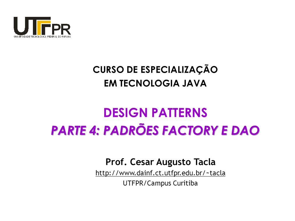 CURSO DE ESPECIALIZAÇÃO EM TECNOLOGIA JAVA DESIGN PATTERNS PARTE 4: PADRÕES FACTORY E DAO Prof. Cesar Augusto Tacla http://www.dainf.ct.utfpr.edu.br/~