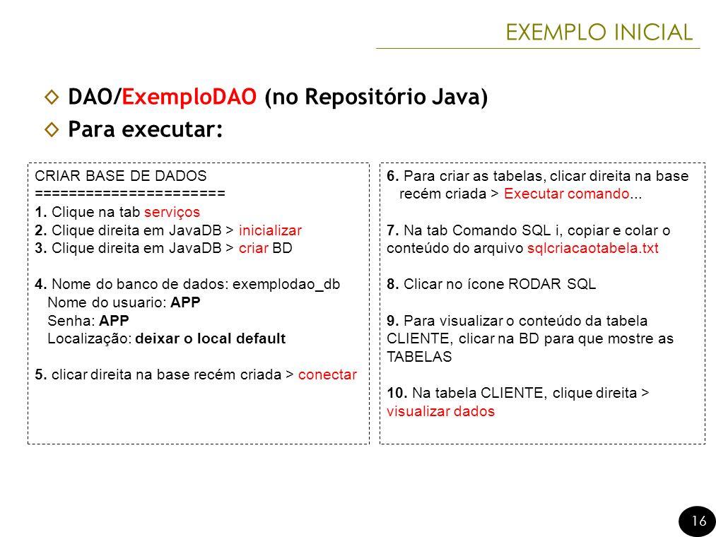 16 EXEMPLO INICIAL DAO/ExemploDAO (no Repositório Java) Para executar: CRIAR BASE DE DADOS ====================== 1.