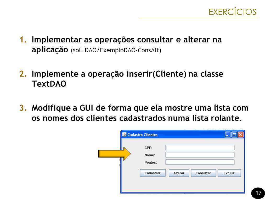 17 EXERCÍCIOS 1.Implementar as operações consultar e alterar na aplicação (sol. DAO/ExemploDAO-ConsAlt) 2.Implemente a operação inserir(Cliente) na cl