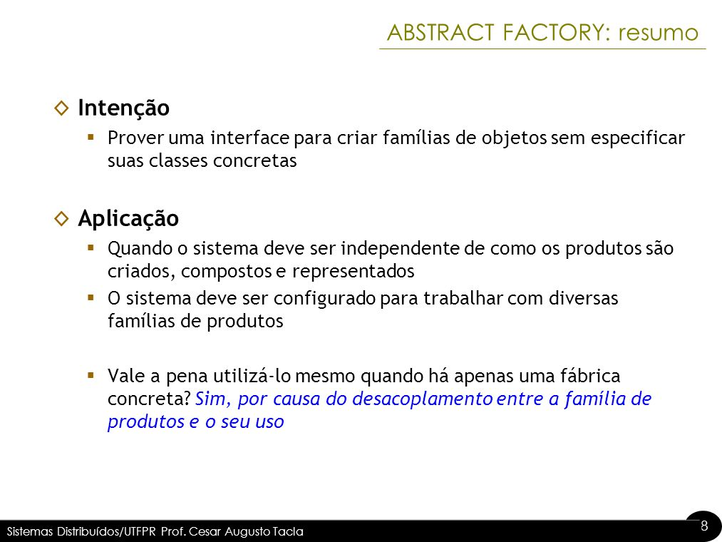 8 8 ABSTRACT FACTORY: resumo Intenção Prover uma interface para criar famílias de objetos sem especificar suas classes concretas Aplicação Quando o si