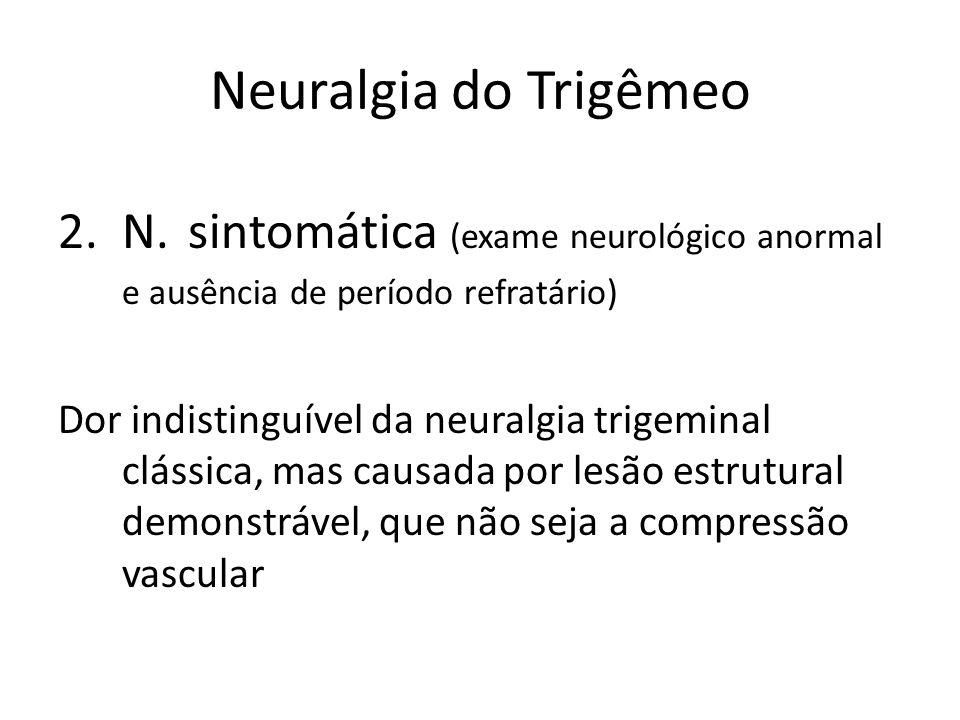 Neuralgia do Trigêmeo 2.N. sintomática (exame neurológico anormal e ausência de período refratário) Dor indistinguível da neuralgia trigeminal clássic