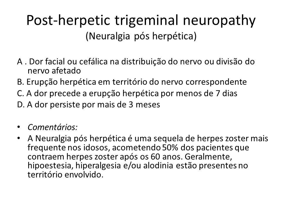 Post-herpetic trigeminal neuropathy (Neuralgia pós herpética) A. Dor facial ou cefálica na distribuição do nervo ou divisão do nervo afetado B. Erupçã