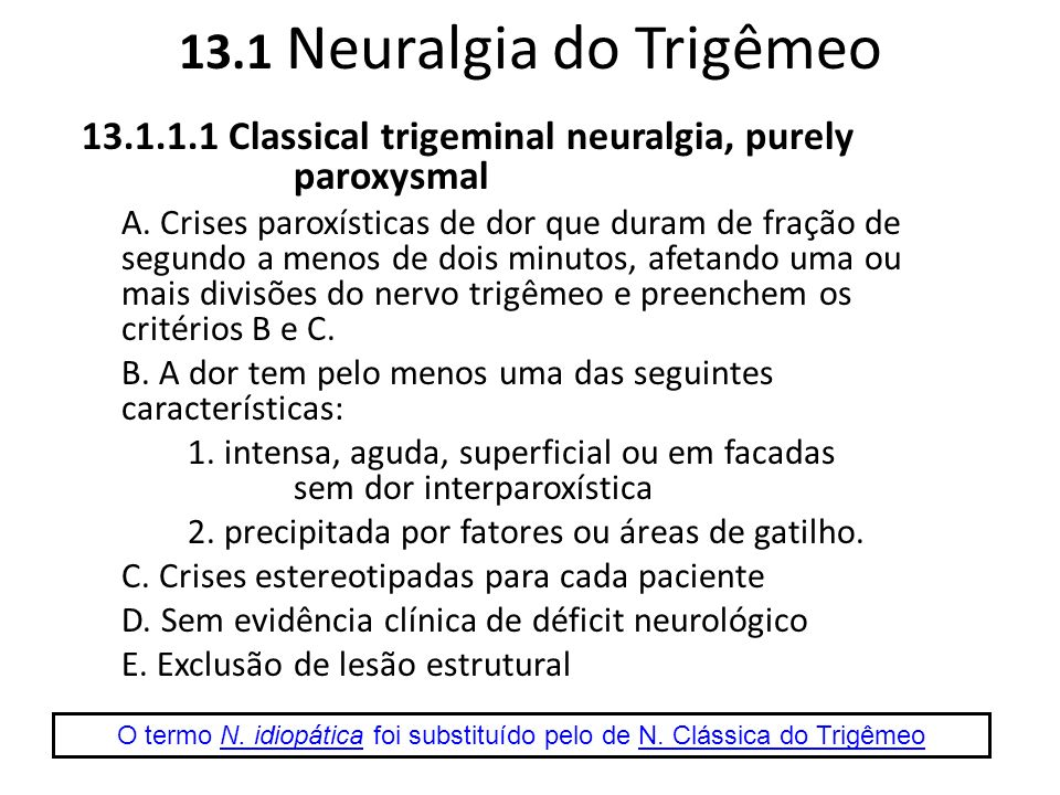 13.4 Occipital neuralgia (13.8 Neuralgia Occipital) Dor contínua no território dos nervos occipitais Períodos de exacerbação de curta duração Disestesia na área afetada Dolorimento à palpação do nervo Melhora transitória após bloqueio anestésico.