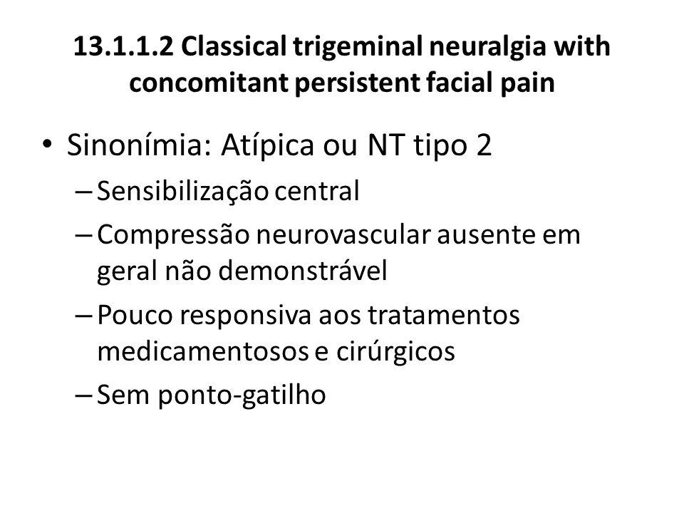 13.1.1.2 Classical trigeminal neuralgia with concomitant persistent facial pain Sinonímia: Atípica ou NT tipo 2 – Sensibilização central – Compressão