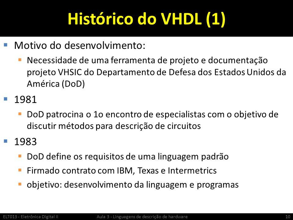 Histórico do VHDL (1) Motivo do desenvolvimento: Necessidade de uma ferramenta de projeto e documentação projeto VHSIC do Departamento de Defesa dos Estados Unidos da América (DoD) 1981 DoD patrocina o 1o encontro de especialistas com o objetivo de discutir métodos para descrição de circuitos 1983 DoD define os requisitos de uma linguagem padrão Firmado contrato com IBM, Texas e Intermetrics objetivo: desenvolvimento da linguagem e programas ELT013 - Eletrônica Digital II Aula 3 - Linguagens de descrição de hardware10