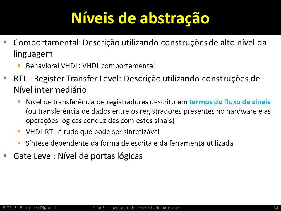 Níveis de abstração Comportamental: Descrição utilizando construções de alto nível da linguagem Behavioral VHDL: VHDL comportamental RTL - Register Transfer Level: Descrição utilizando construções de Nível intermediário Nível de transferência de registradores descrito em termos do fluxo de sinais (ou transferência de dados entre os registradores presentes no hardware e as operações lógicas conduzidas com estes sinais) VHDL RTL é tudo que pode ser sintetizável Síntese dependente da forma de escrita e da ferramenta utilizada Gate Level: Nível de portas lógicas ELT013 - Eletrônica Digital II Aula 3 - Linguagens de descrição de hardware24