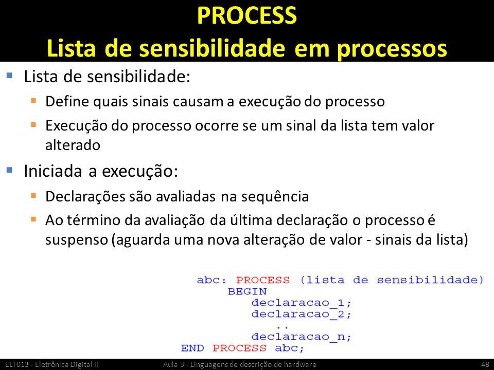 PROCESS Lista de sensibilidade em processos Lista de sensibilidade: Define quais sinais causam a execução do processo Execução do processo ocorre se um sinal da lista tem valor alterado Iniciada a execução: Declarações são avaliadas na sequência Ao término da avaliação da última declaração o processo é suspenso (aguarda uma nova alteração de valor - sinais da lista) ELT013 - Eletrônica Digital II Aula 3 - Linguagens de descrição de hardware48
