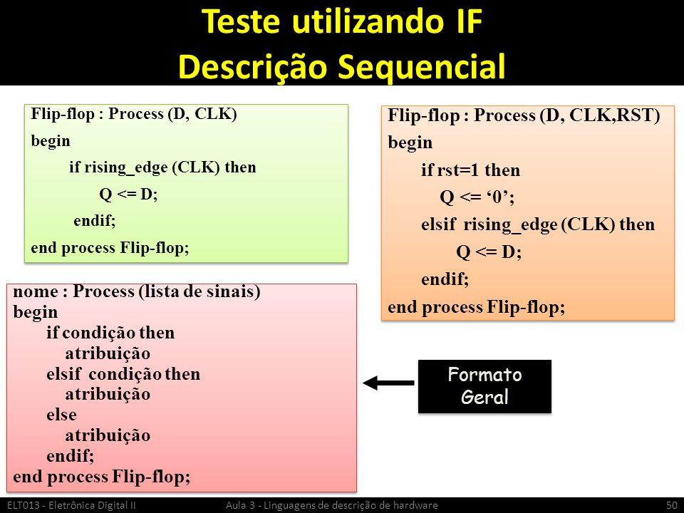 Teste utilizando IF Descrição Sequencial ELT013 - Eletrônica Digital II Aula 3 - Linguagens de descrição de hardware50 Flip-flop : Process (D, CLK) begin if rising_edge (CLK) then Q <= D; endif; end process Flip-flop; Flip-flop : Process (D, CLK) begin if rising_edge (CLK) then Q <= D; endif; end process Flip-flop; Flip-flop : Process (D, CLK,RST) begin if rst=1 then Q <= 0; elsif rising_edge (CLK) then Q <= D; endif; end process Flip-flop; Flip-flop : Process (D, CLK,RST) begin if rst=1 then Q <= 0; elsif rising_edge (CLK) then Q <= D; endif; end process Flip-flop; nome : Process (lista de sinais) begin if condição then atribuição elsif condição then atribuição else atribuição endif; end process Flip-flop; nome : Process (lista de sinais) begin if condição then atribuição elsif condição then atribuição else atribuição endif; end process Flip-flop; Formato Geral
