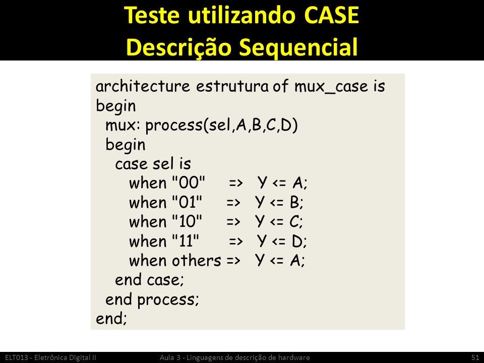 Teste utilizando CASE Descrição Sequencial ELT013 - Eletrônica Digital II Aula 3 - Linguagens de descrição de hardware51 architecture estrutura of mux_case is begin mux: process(sel,A,B,C,D) begin case sel is when 00 => Y <= A; when 01 => Y <= B; when 10 => Y <= C; when 11 => Y <= D; when others => Y <= A; end case; end process; end;