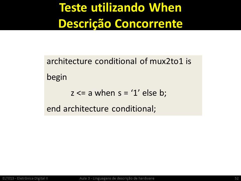 Teste utilizando When Descrição Concorrente ELT013 - Eletrônica Digital II Aula 3 - Linguagens de descrição de hardware52 architecture conditional of mux2to1 is begin z <= a when s = 1 else b; end architecture conditional;