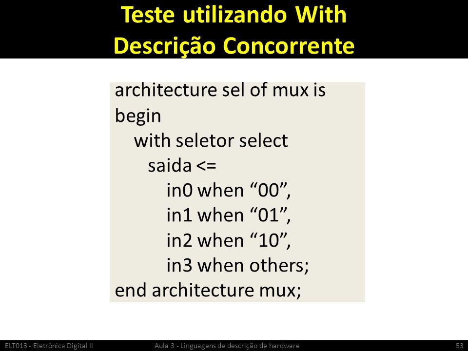 Teste utilizando With Descrição Concorrente ELT013 - Eletrônica Digital II Aula 3 - Linguagens de descrição de hardware53 architecture sel of mux is begin with seletor select saida <= in0 when 00, in1 when 01, in2 when 10, in3 when others; end architecture mux;