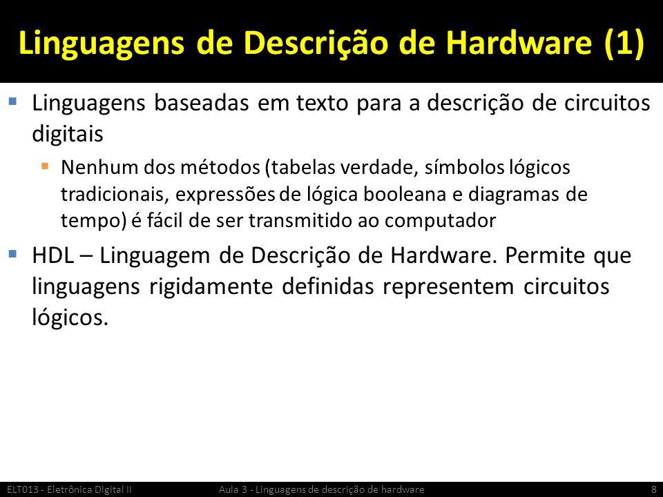 Linguagens de Descrição de Hardware (1) Linguagens baseadas em texto para a descrição de circuitos digitais Nenhum dos métodos (tabelas verdade, símbolos lógicos tradicionais, expressões de lógica booleana e diagramas de tempo) é fácil de ser transmitido ao computador HDL – Linguagem de Descrição de Hardware.
