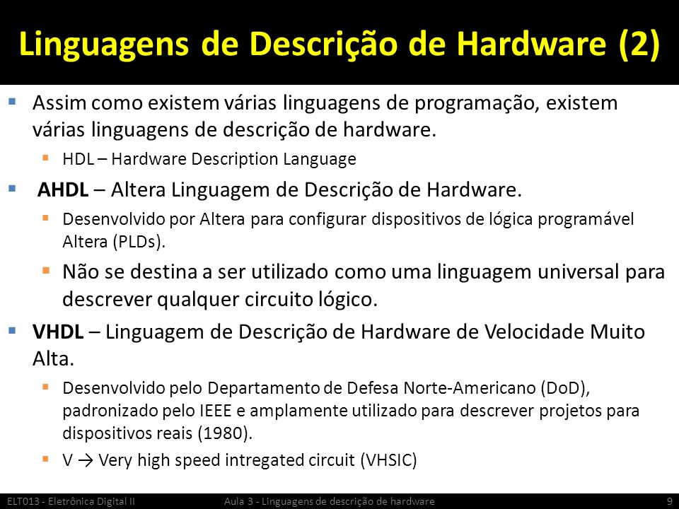 Teste utilizando IF Descrição Sequencial ELT013 - Eletrônica Digital II Aula 3 - Linguagens de descrição de hardware50 Flip-flop : Process (D, CLK) begin if rising_edge (CLK) then Q <= D; endif; end process Flip-flop; Flip-flop : Process (D, CLK) begin if rising_edge (CLK) then Q <= D; endif; end process Flip-flop; Flip-flop : Process (D, CLK,RST) begin if rst=1 then Q <= 0; elsif rising_edge (CLK) then Q <= D; endif; end process Flip-flop; Flip-flop : Process (D, CLK,RST) begin if rst=1 then Q <= 0; elsif rising_edge (CLK) then Q <= D; endif; end process Flip-flop; nome : Process (lista de sinais) begin if condição then atribuição elsif condição then atribuição else atribuição endif; end process Flip-flop; nome : Process (lista de sinais) begin if condição then atribuição elsif condição then atribuição else atribuição endif; end process Flip-flop; Formato Geral