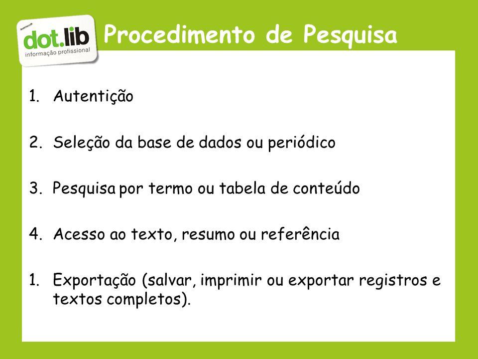 Procedimento de Pesquisa 1.Autentição 2.Seleção da base de dados ou periódico 3.Pesquisa por termo ou tabela de conteúdo 4.Acesso ao texto, resumo ou