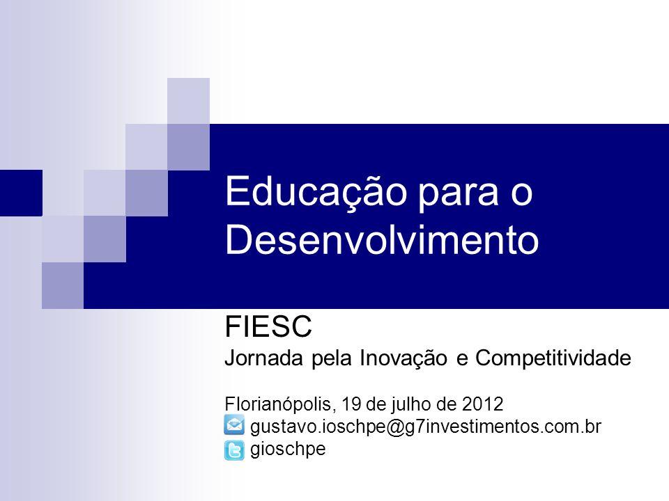 Educação para o Desenvolvimento FIESC Jornada pela Inovação e Competitividade Florianópolis, 19 de julho de 2012 gustavo.ioschpe@g7investimentos.com.br gioschpe