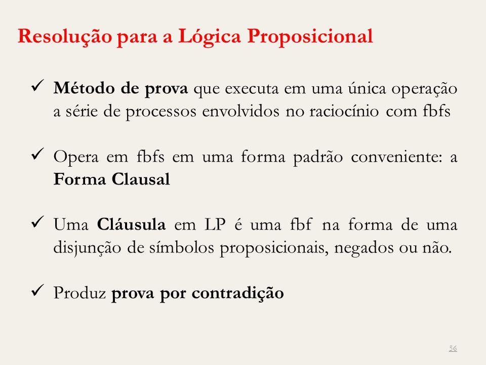 56 Resolução para a Lógica Proposicional Método de prova que executa em uma única operação a série de processos envolvidos no raciocínio com fbfs Oper