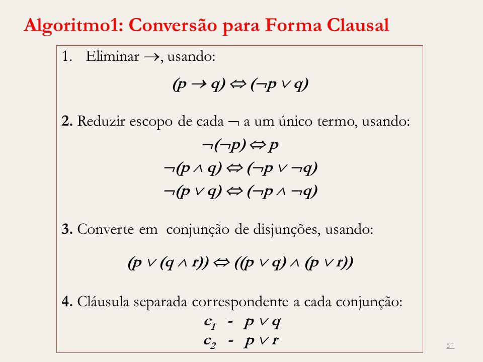 57 Algoritmo1: Conversão para Forma Clausal 1.Eliminar, usando: (p q) ( p q) 2. Reduzir escopo de cada a um único termo, usando: ( p) p (p q) ( p q) 3