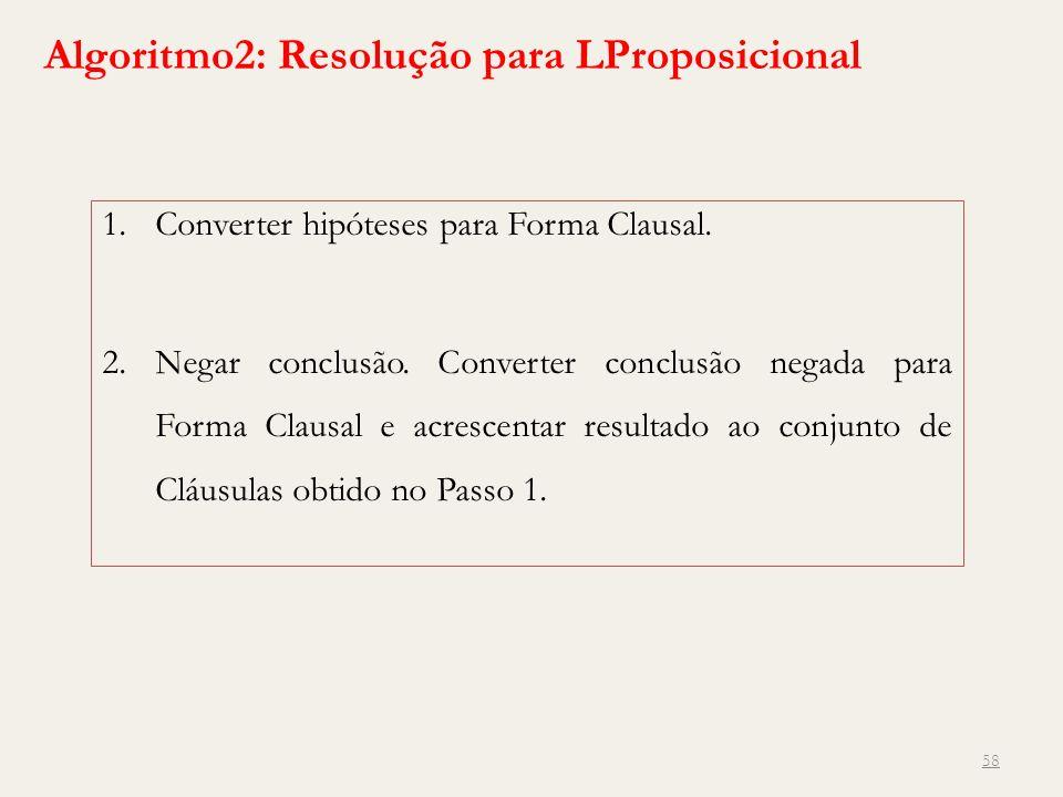 58 Algoritmo2: Resolução para LProposicional 1.Converter hipóteses para Forma Clausal. 2.Negar conclusão. Converter conclusão negada para Forma Clausa