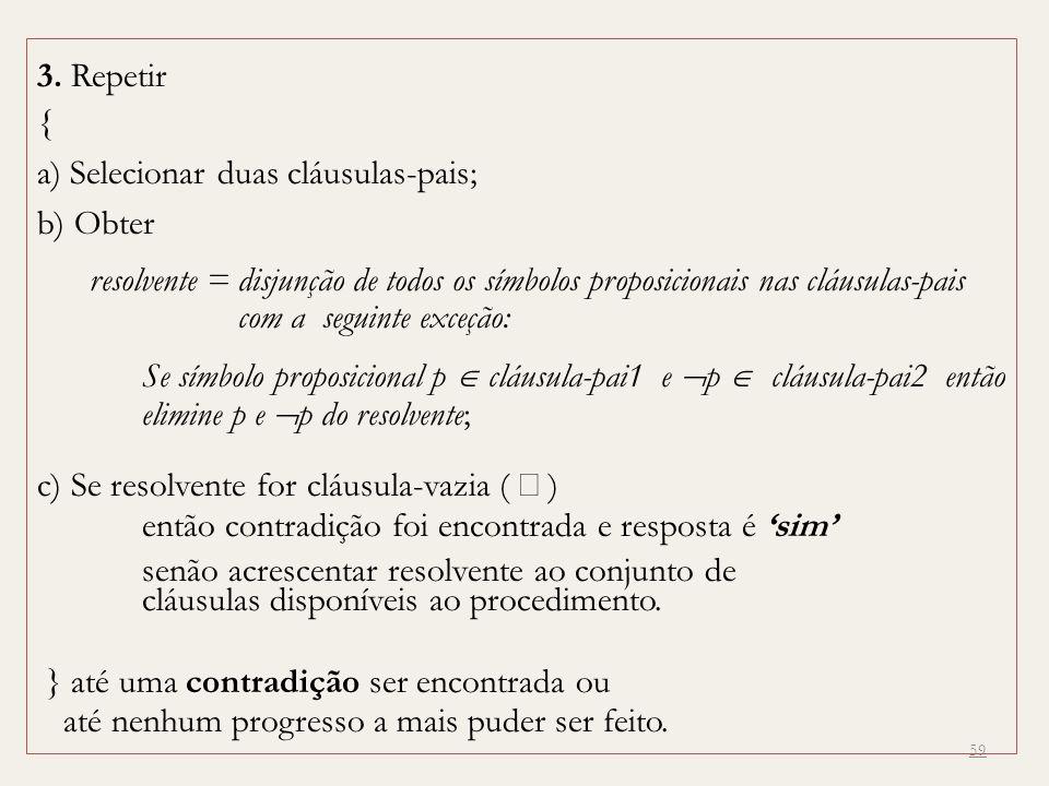 59 3. Repetir { a) Selecionar duas cláusulas-pais; b) Obter resolvente = disjunção de todos os símbolos proposicionais nas cláusulas-pais com a seguin