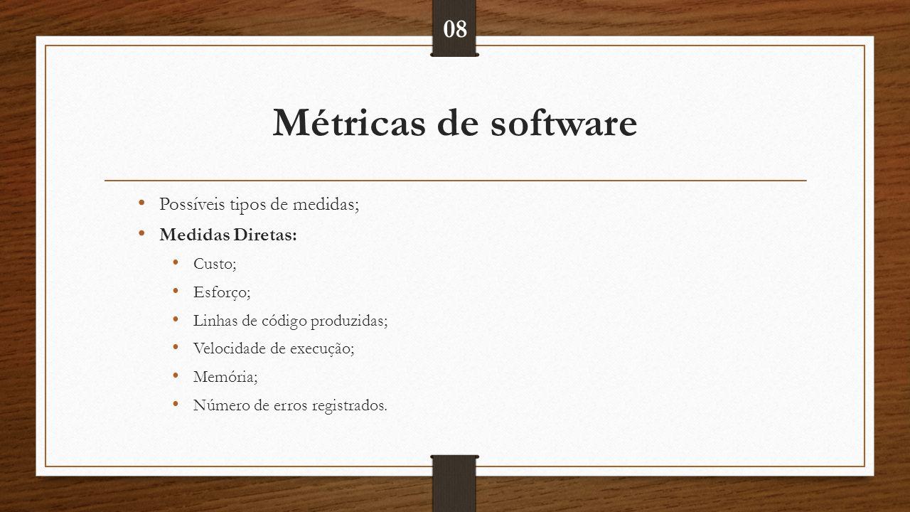 Métricas de software Possíveis tipos de medidas; Medidas Diretas: Custo; Esforço; Linhas de código produzidas; Velocidade de execução; Memória; Número de erros registrados.